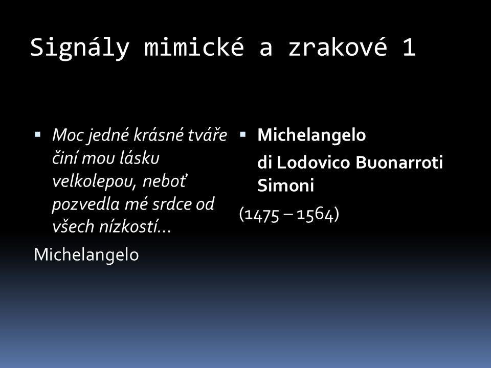 Signály mimické a zrakové 1  Moc jedné krásné tváře činí mou lásku velkolepou, neboť pozvedla mé srdce od všech nízkostí… Michelangelo  Michelangelo