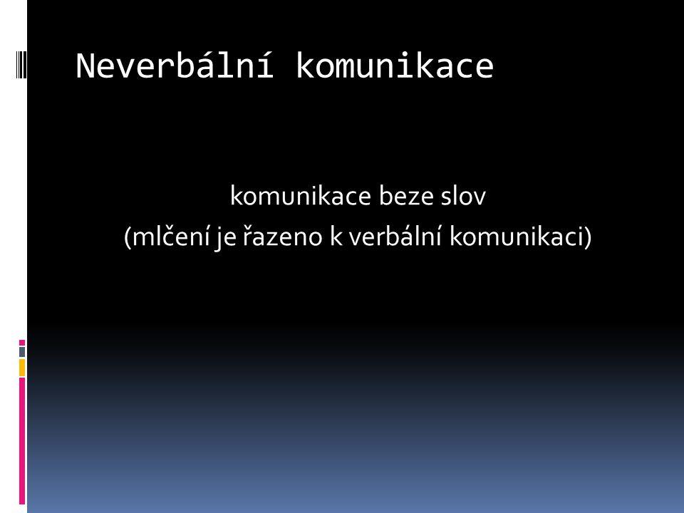 Neverbální komunikace komunikace beze slov (mlčení je řazeno k verbální komunikaci)