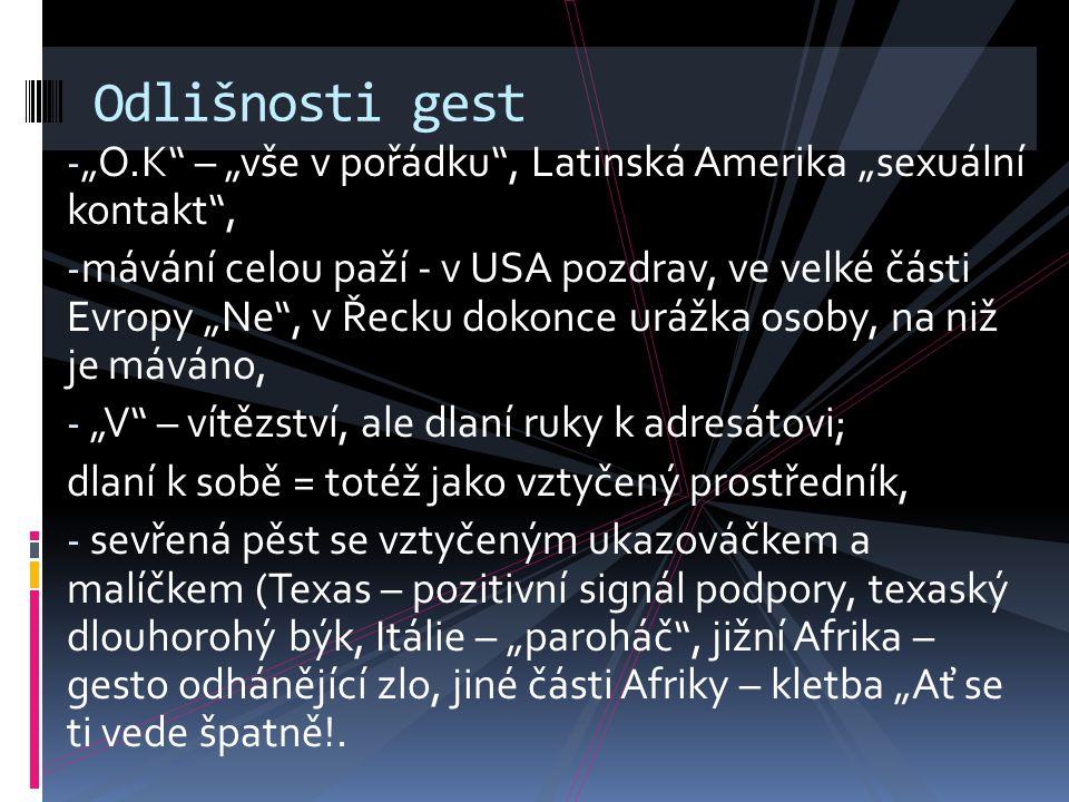 """- """"O.K"""" – """"vše v pořádku"""", Latinská Amerika """"sexuální kontakt"""", - mávání celou paží - v USA pozdrav, ve velké části Evropy """"Ne"""", v Řecku dokonce urážk"""