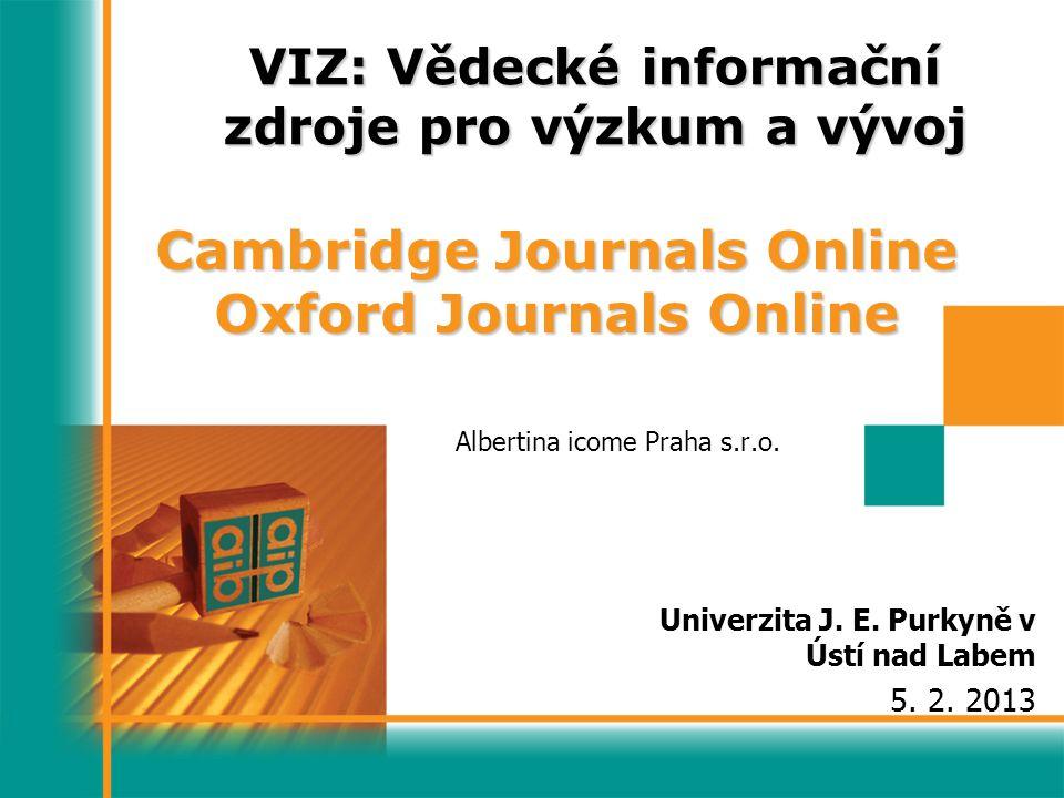 VIZ: Vědecké informační zdroje pro výzkum a vývoj Albertina icome Praha s.r.o. Univerzita J. E. Purkyně v Ústí nad Labem 5. 2. 2013 Cambridge Journals