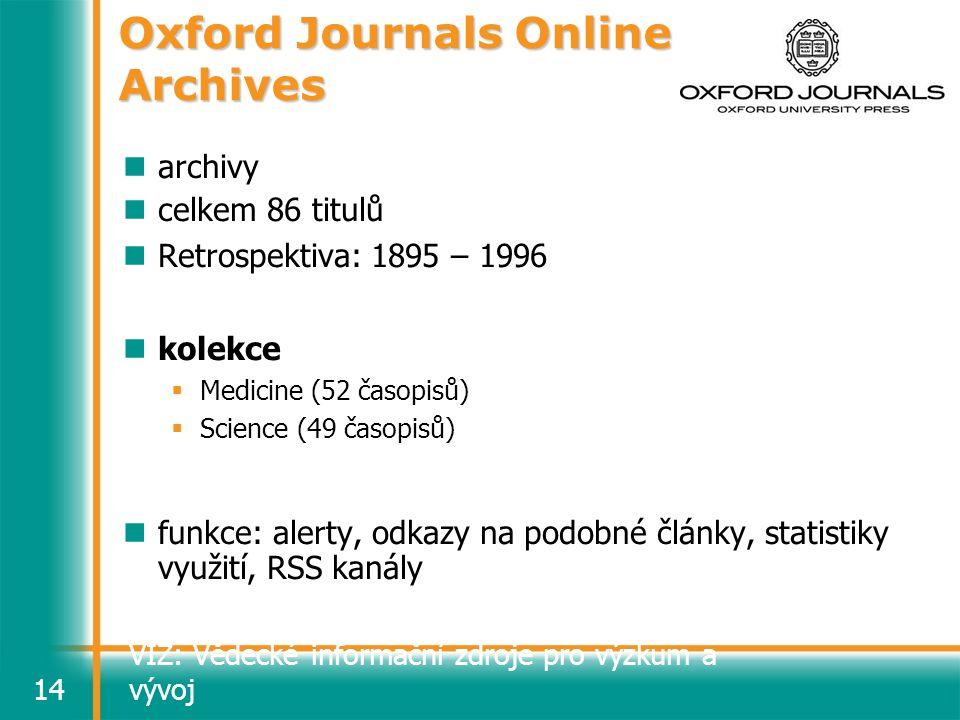 VIZ: Vědecké informační zdroje pro výzkum a vývoj14 Oxford Journals Online Archives archivy celkem 86 titulů Retrospektiva: 1895 – 1996 kolekce  Medicine (52 časopisů)  Science (49 časopisů) funkce: alerty, odkazy na podobné články, statistiky využití, RSS kanály