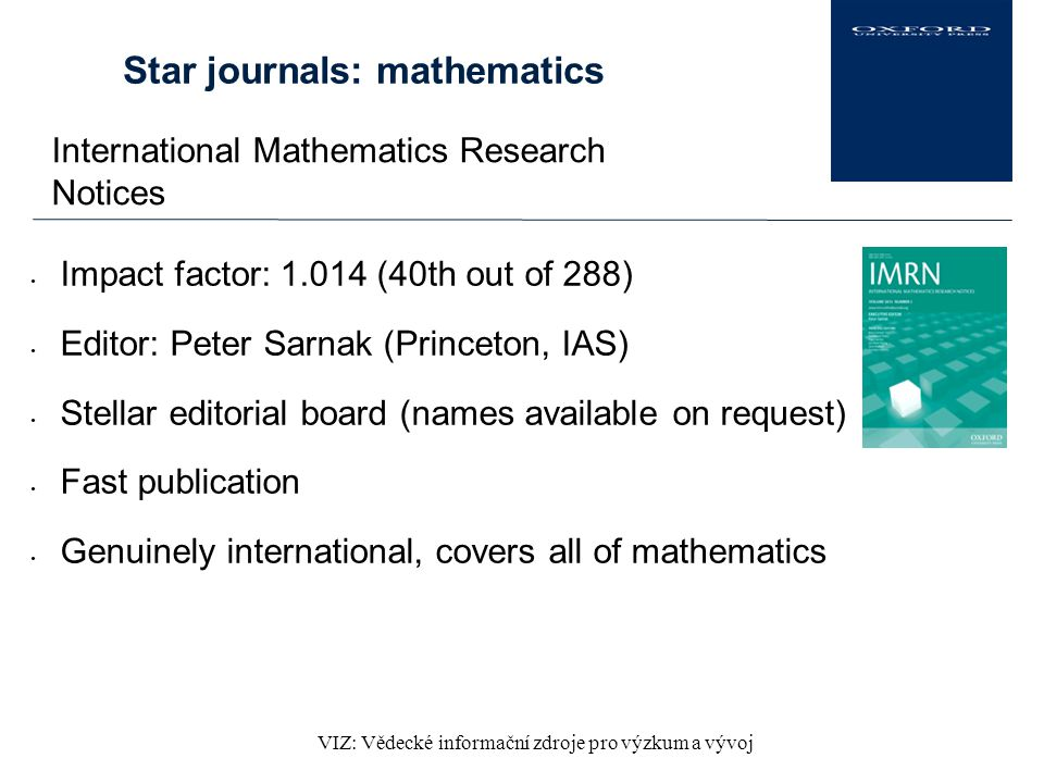 VIZ: Vědecké informační zdroje pro výzkum a vývoj Star journals: mathematics International Mathematics Research Notices Impact factor: 1.014 (40th out of 288) Editor: Peter Sarnak (Princeton, IAS) Stellar editorial board (names available on request) Fast publication Genuinely international, covers all of mathematics