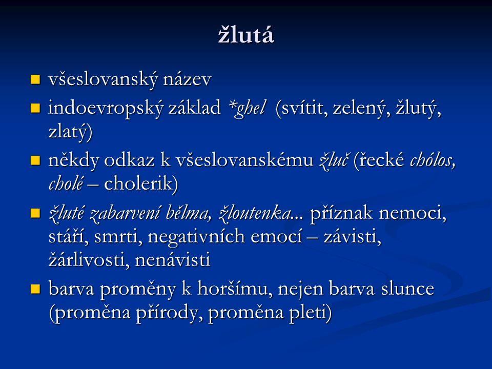 žlutá všeslovanský název všeslovanský název indoevropský základ *ghel (svítit, zelený, žlutý, zlatý) indoevropský základ *ghel (svítit, zelený, žlutý, zlatý) někdy odkaz k všeslovanskému žluč (řecké chólos, cholé – cholerik) někdy odkaz k všeslovanskému žluč (řecké chólos, cholé – cholerik) žluté zabarvení bělma, žloutenka...