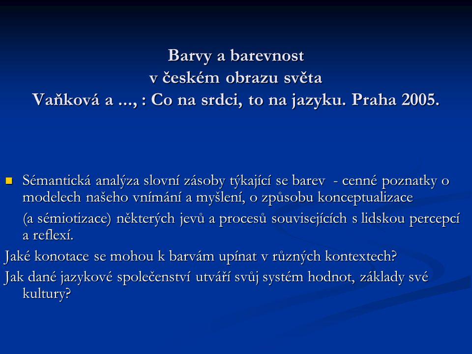 Barvy a barevnost v českém obrazu světa Vaňková a..., : Co na srdci, to na jazyku. Praha 2005. Sémantická analýza slovní zásoby týkající se barev - ce