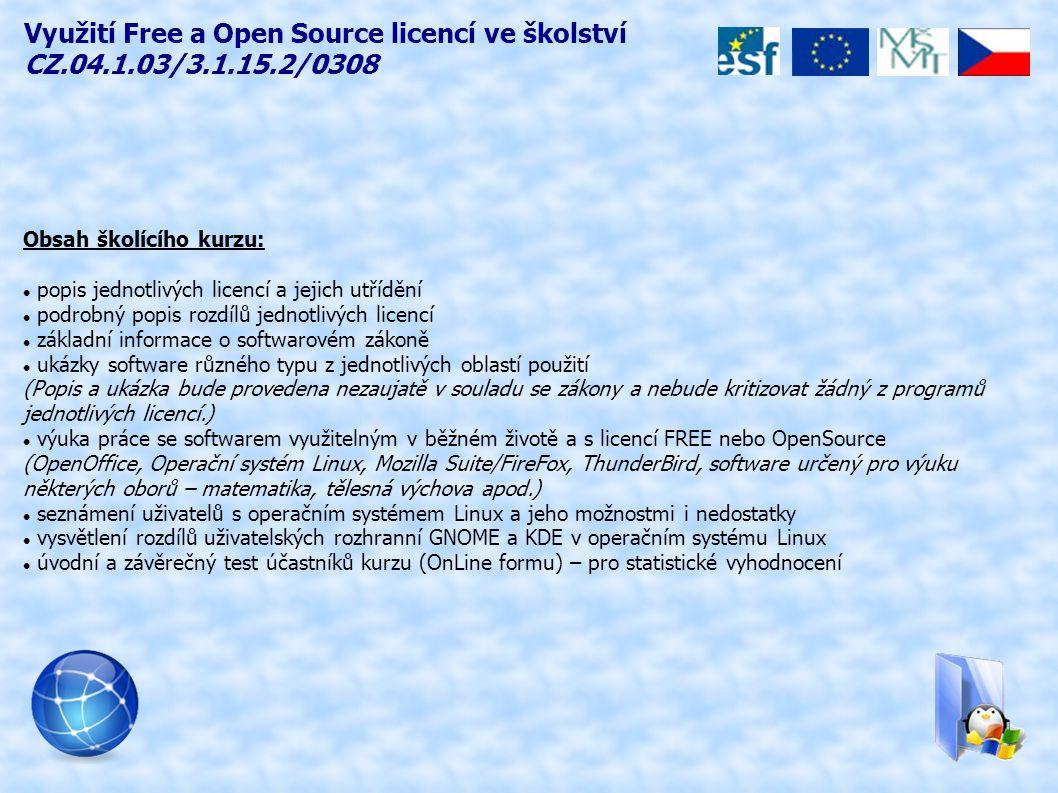 Obsah školícího kurzu: popis jednotlivých licencí a jejich utřídění podrobný popis rozdílů jednotlivých licencí základní informace o softwarovém zákoně ukázky software různého typu z jednotlivých oblastí použití (Popis a ukázka bude provedena nezaujatě v souladu se zákony a nebude kritizovat žádný z programů jednotlivých licencí.) výuka práce se softwarem využitelným v běžném životě a s licencí FREE nebo OpenSource (OpenOffice, Operační systém Linux, Mozilla Suite/FireFox, ThunderBird, software určený pro výuku některých oborů – matematika, tělesná výchova apod.) seznámení uživatelů s operačním systémem Linux a jeho možnostmi i nedostatky vysvětlení rozdílů uživatelských rozhranní GNOME a KDE v operačním systému Linux úvodní a závěrečný test účastníků kurzu (OnLine formu) – pro statistické vyhodnocení Využití Free a Open Source licencí ve školství CZ.04.1.03/3.1.15.2/0308