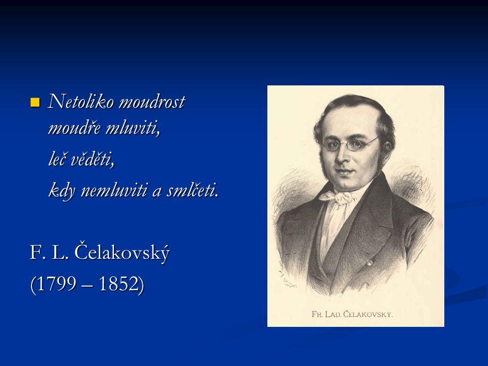 Netoliko moudrost moudře mluviti, Netoliko moudrost moudře mluviti, leč věděti, kdy nemluviti a smlčeti. F. L. Čelakovský (1799 – 1852)