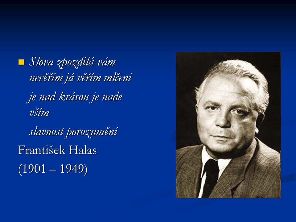 Slova zpozdilá vám nevěřím já věřím mlčení Slova zpozdilá vám nevěřím já věřím mlčení je nad krásou je nade vším slavnost porozumění František Halas (1901 – 1949)