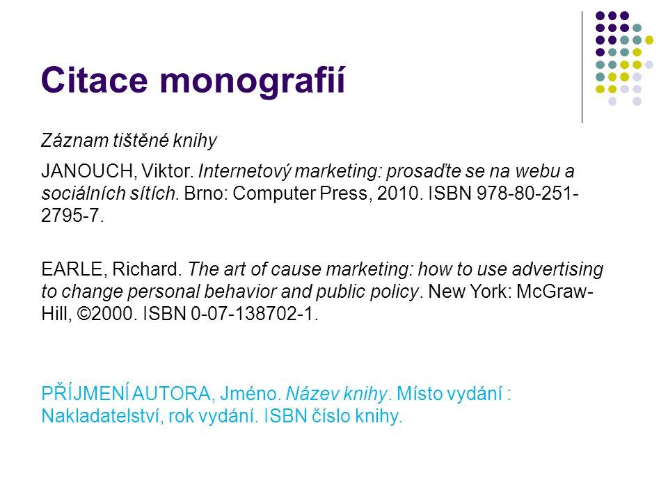 Citace monografií Záznam tištěné knihy JANOUCH, Viktor. Internetový marketing: prosaďte se na webu a sociálních sítích. Brno: Computer Press, 2010. IS