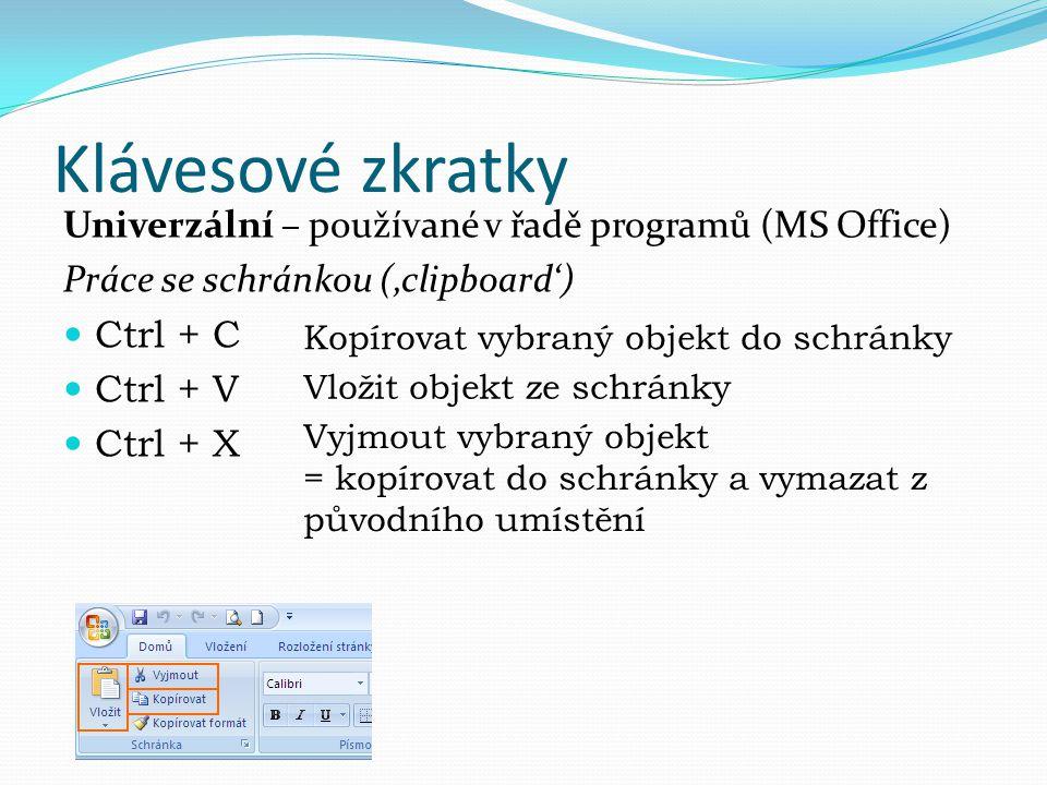 Klávesové zkratky Univerzální – používané v řadě programů (MS Office) Práce se schránkou ('clipboard') Ctrl + C Ctrl + V Ctrl + X Kopírovat vybraný ob