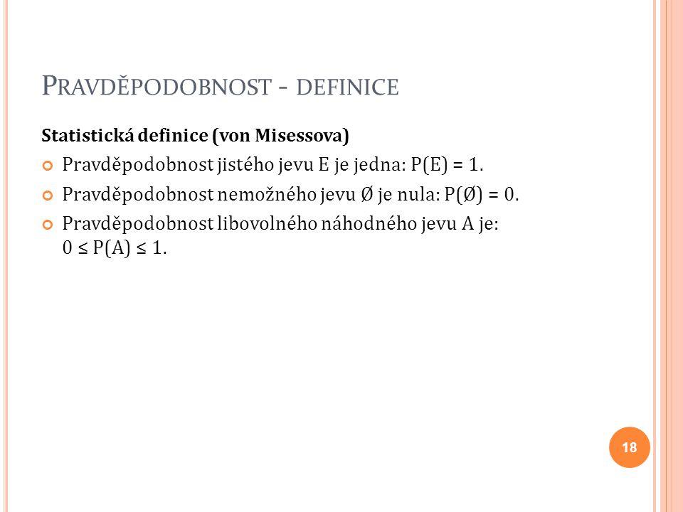 P RAVDĚPODOBNOST - DEFINICE Statistická definice (von Misessova) Pravděpodobnost jistého jevu E je jedna: P(E) = 1. Pravděpodobnost nemožného jevu Ø j