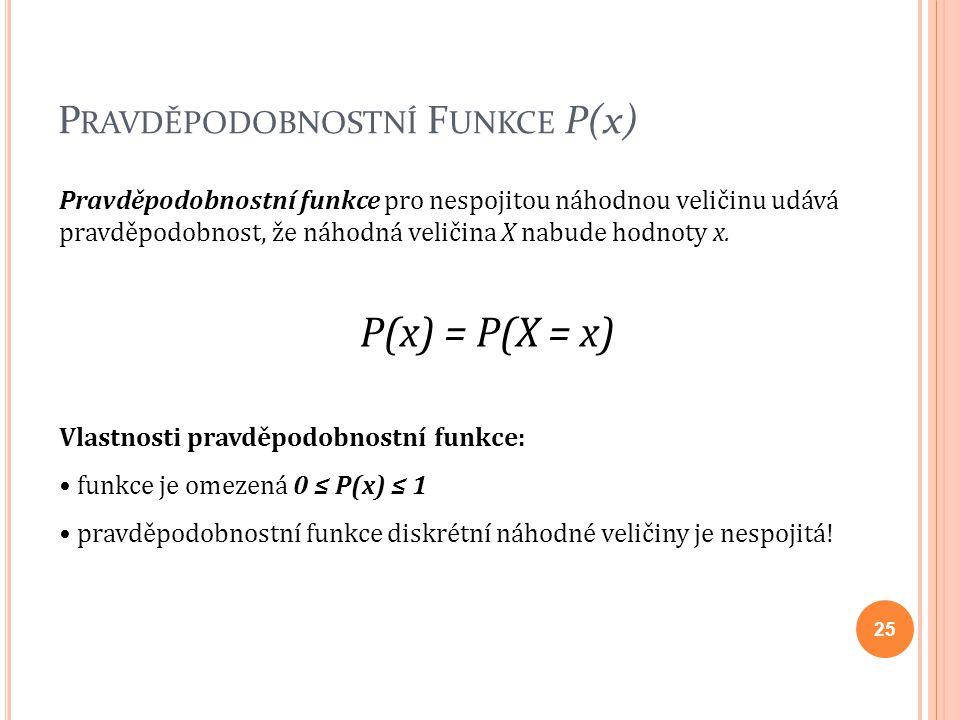 P RAVDĚPODOBNOSTNÍ F UNKCE P(x) Pravděpodobnostní funkce pro nespojitou náhodnou veličinu udává pravděpodobnost, že náhodná veličina X nabude hodnoty