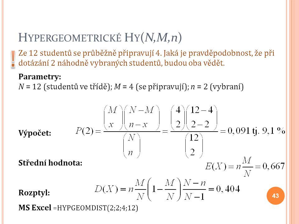 H YPERGEOMETRICKÉ H Y (N,M,n) Výpočet: Střední hodnota: Rozptyl: MS Excel =HYPGEOMDIST(2;2;4;12) Ze 12 studentů se průběžně připravují 4. Jaká je prav