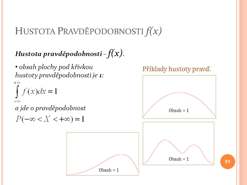 H USTOTA P RAVDĚPODOBNOSTI f(x) Hustota pravděpodobnosti – f(x). obsah plochy pod křivkou hustoty pravděpodobnosti je 1: a jde o pravděpodobnost 51 Př