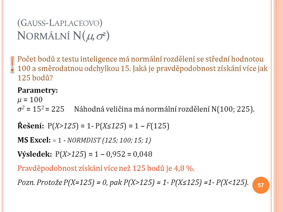 (G AUSS -L APLACEOVO ) N ORMÁLNÍ N( ,  2 ) Řešení: P(X>125) = 1- P(X≤125) = 1 – F(125) MS Excel: = 1 - NORMDIST (125; 100; 15; 1) Výsledek: P(X>125)