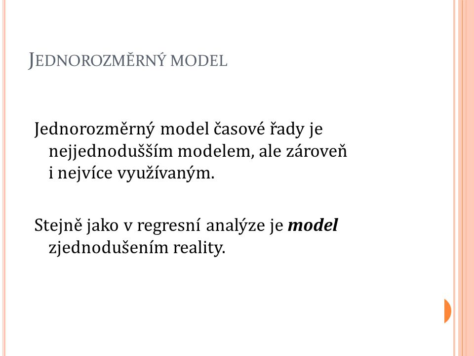 J EDNOROZMĚRNÝ MODEL Jednorozměrný model časové řady je nejjednodušším modelem, ale zároveň i nejvíce využívaným. Stejně jako v regresní analýze je mo