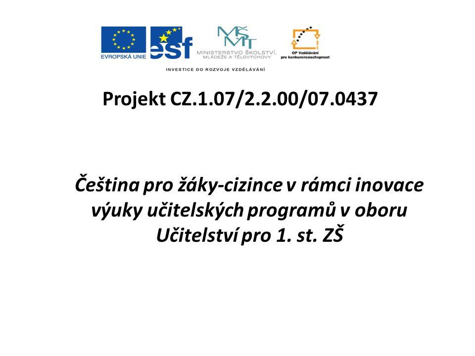 Projekt CZ.1.07/2.2.00/07.0437 Čeština pro žáky-cizince v rámci inovace výuky učitelských programů v oboru Učitelství pro 1.