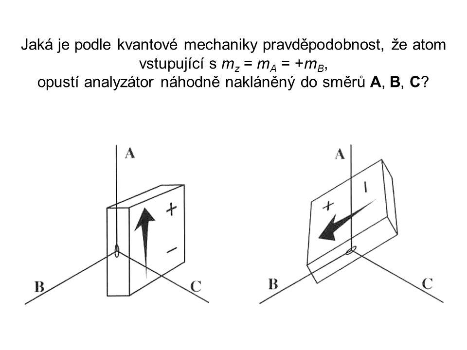 Jaká je podle kvantové mechaniky pravděpodobnost, že atom vstupující s m z = m A = +m B, opustí analyzátor náhodně nakláněný do směrů A, B, C?