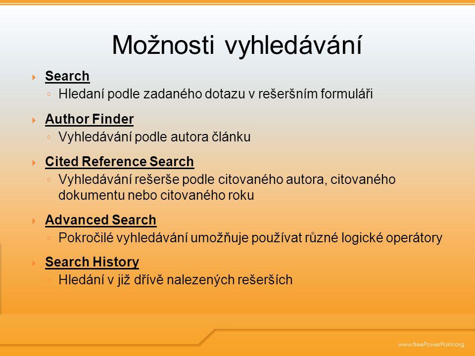 Search ◦ Hledaní podle zadaného dotazu v rešeršním formuláři  Author Finder ◦ Vyhledávání podle autora článku  Cited Reference Search ◦ Vyhledávání rešerše podle citovaného autora, citovaného dokumentu nebo citovaného roku  Advanced Search ◦ Pokročilé vyhledávání umožňuje používat různé logické operátory  Search History ◦ Hledání v již dřívě nalezených rešerších Možnosti vyhledávání