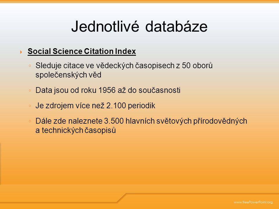  Social Science Citation Index ◦ Sleduje citace ve vědeckých časopisech z 50 oborů společenských věd ◦ Data jsou od roku 1956 až do současnosti ◦ Je zdrojem více než 2.100 periodik ◦ Dále zde naleznete 3.500 hlavních světových přírodovědných a technických časopisů Jednotlivé databáze