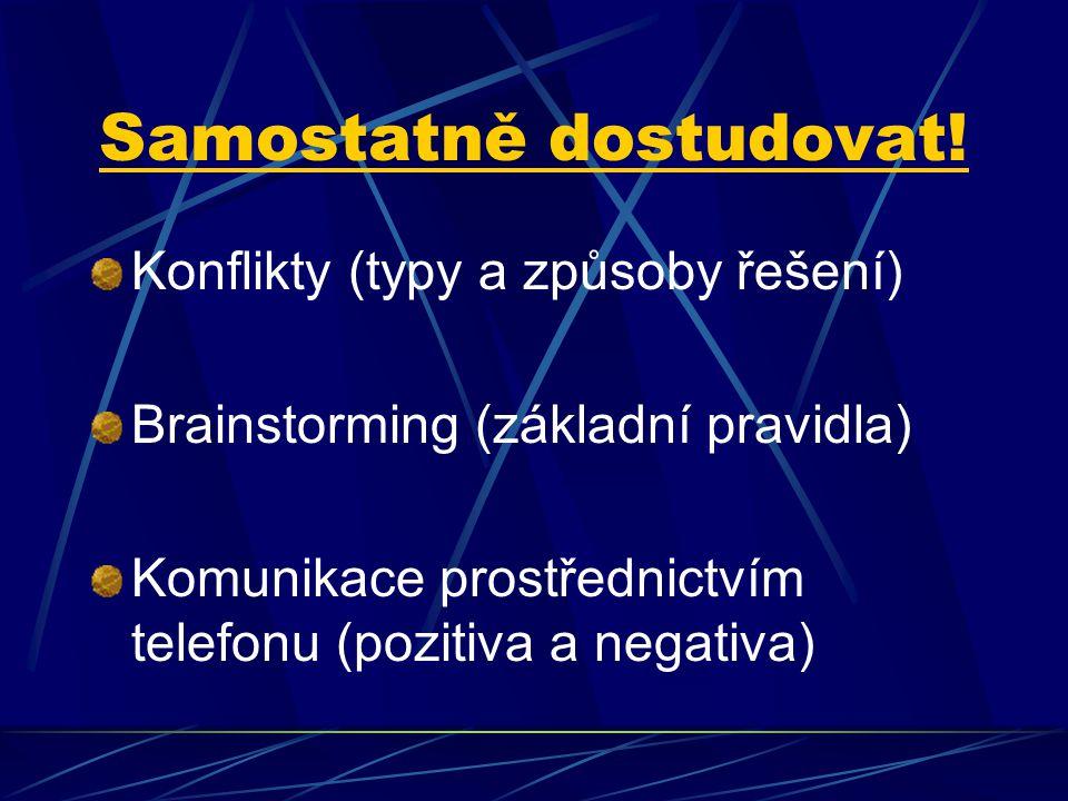 Samostatně dostudovat! Konflikty (typy a způsoby řešení) Brainstorming (základní pravidla) Komunikace prostřednictvím telefonu (pozitiva a negativa)