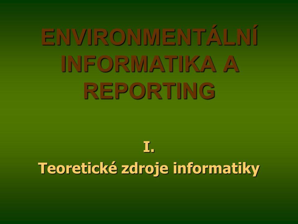 ENVIRONMENTÁLNÍ INFORMATIKA A REPORTING I. Teoretické zdroje informatiky