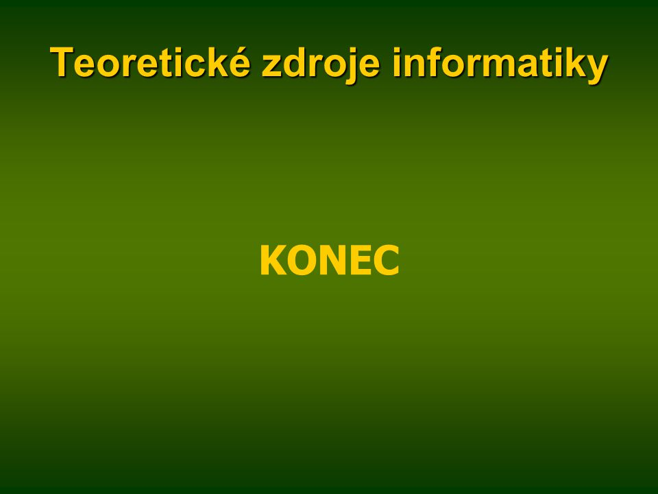 Teoretické zdroje informatiky KONEC