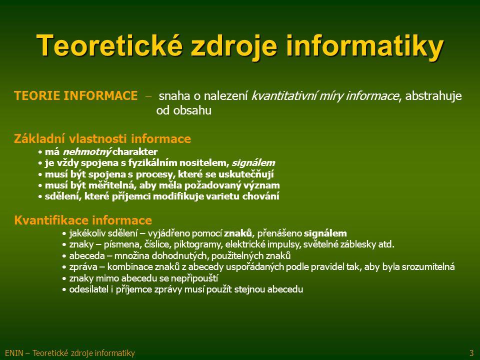 Teoretické zdroje informatiky TEORIE INFORMACE  snaha o nalezení kvantitativní míry informace, abstrahuje od obsahu Základní vlastnosti informace má