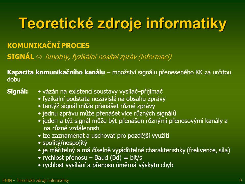 KOMUNIKAČNÍ PROCES Teoretické zdroje informatiky ENIN – Teoretické zdroje informatiky 9 SIGNÁL  hmotný, fyzikální nositel zpráv (informací) Kapacita