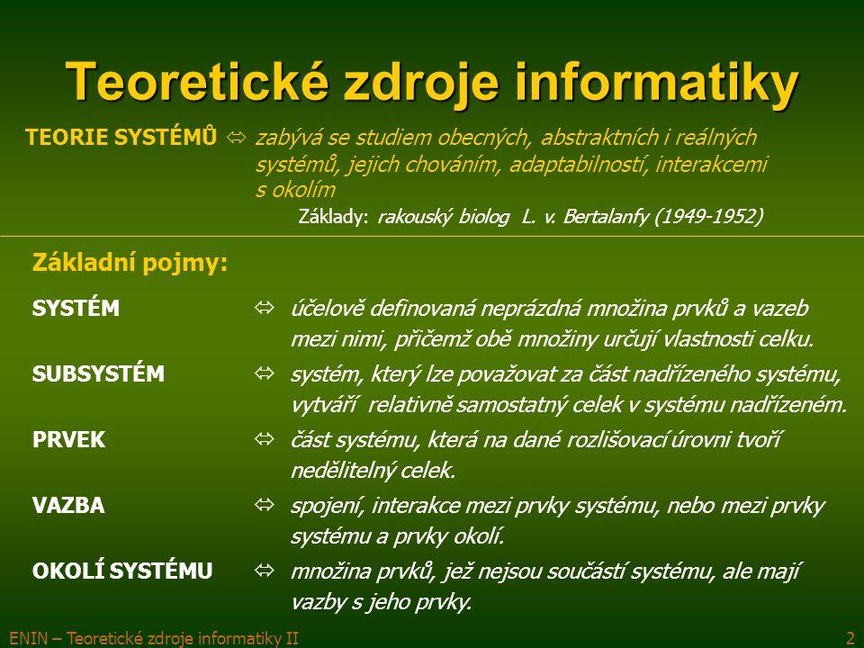 ENIN – Teoretické zdroje informatiky II2 Teoretické zdroje informatiky TEORIE SYSTÉMŮ  zabývá se studiem obecných, abstraktních i reálných systémů, j