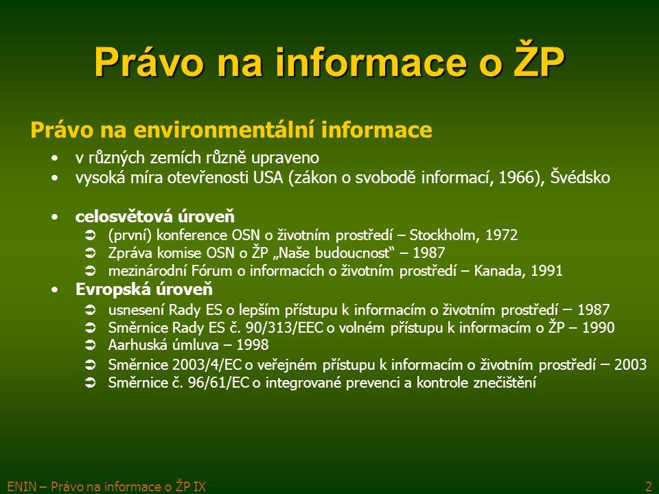 """ENIN – Právo na informace o ŽP IX2 Právo na informace o ŽP Právo na environmentální informace v různých zemích různě upraveno vysoká míra otevřenosti USA (zákon o svobodě informací, 1966), Švédsko celosvětová úroveň  (první) konference OSN o životním prostředí – Stockholm, 1972  Zpráva komise OSN o ŽP """"Naše budoucnost – 1987  mezinárodní Fórum o informacích o životním prostředí – Kanada, 1991 Evropská úroveň  usnesení Rady ES o lepším přístupu k informacím o životním prostředí – 1987  Směrnice Rady ES č."""