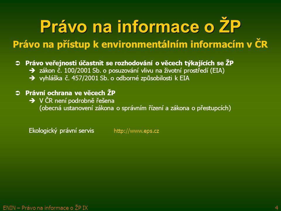 ENIN – Právo na informace o ŽP IX4 Právo na informace o ŽP Právo na přístup k environmentálním informacím v ČR  Právo veřejnosti účastnit se rozhodování o věcech týkajících se ŽP  zákon č.