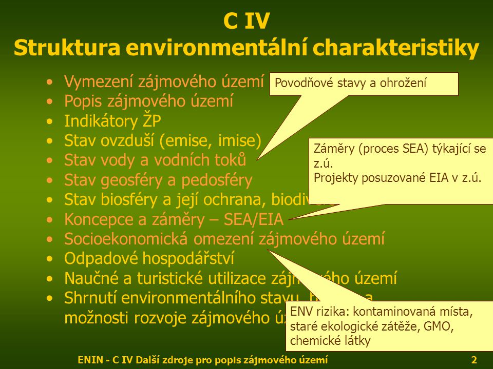 ENIN - C IV Další zdroje pro popis zájmového území2 C IV Struktura environmentální charakteristiky Vymezení zájmového území Popis zájmového území Indikátory ŽP Stav ovzduší (emise, imise) Stav vody a vodních toků Stav geosféry a pedosféry Stav biosféry a její ochrana, biodiversita Koncepce a záměry – SEA/EIA Socioekonomická omezení zájmového území Odpadové hospodářství Naučné a turistické utilizace zájmového území Shrnutí environmentálního stavu, bariéry a možnosti rozvoje zájmového území Povodňové stavy a ohrožení Záměry (proces SEA) týkající se z.ú.