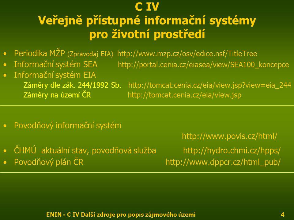 ENIN - C IV Další zdroje pro popis zájmového území4 C IV Veřejně přístupné informační systémy pro životní prostředí Periodika MŽP (Zpravodaj EIA) http://www.mzp.cz/osv/edice.nsf/TitleTree Informační systém SEA http://portal.cenia.cz/eiasea/view/SEA100_koncepce Informační systém EIA Záměry dle zák.