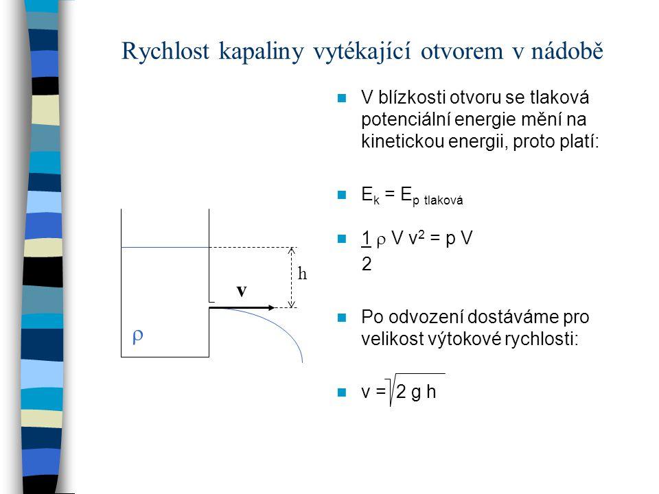 Rychlost kapaliny vytékající otvorem v nádobě V blízkosti otvoru se tlaková potenciální energie mění na kinetickou energii, proto platí: E k = E p tla