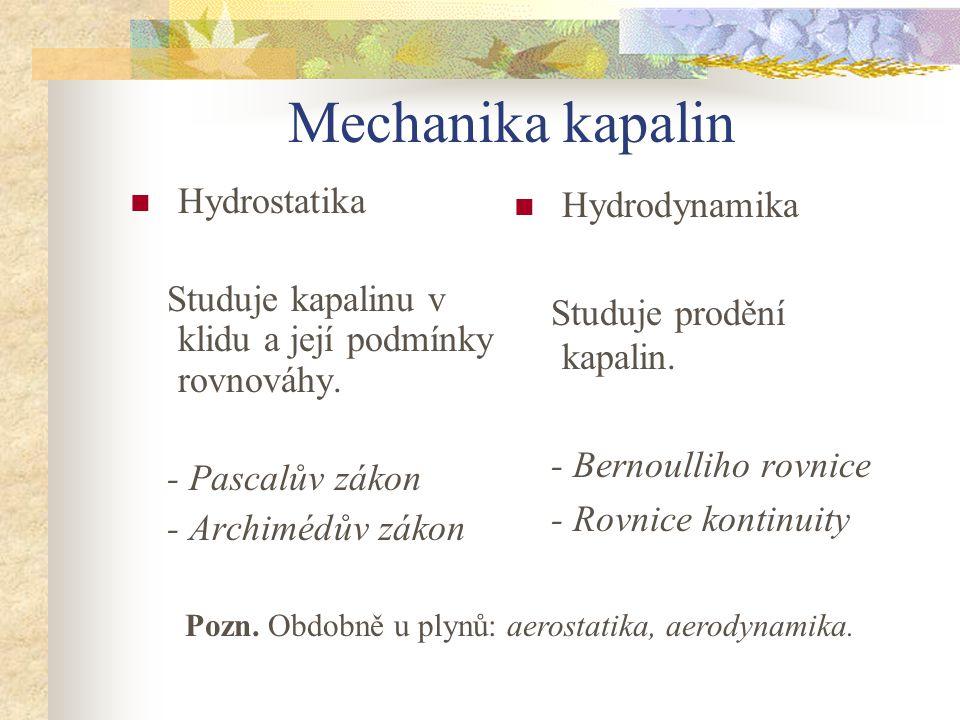 Mechanika kapalin Hydrostatika Studuje kapalinu v klidu a její podmínky rovnováhy. - Pascalův zákon - Archimédův zákon Hydrodynamika Studuje prodění k