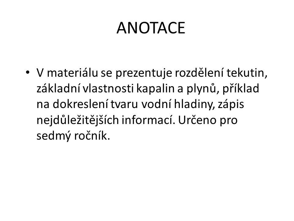 ANOTACE V materiálu se prezentuje rozdělení tekutin, základní vlastnosti kapalin a plynů, příklad na dokreslení tvaru vodní hladiny, zápis nejdůležitě