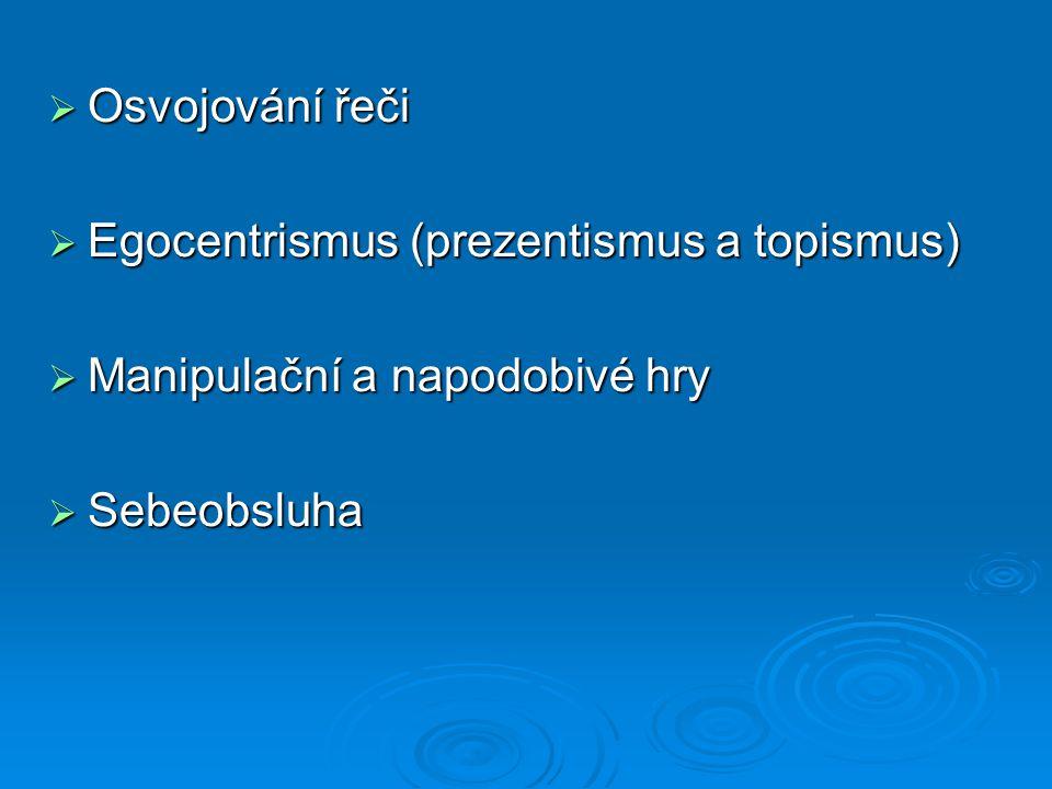  Osvojování řeči  Egocentrismus (prezentismus a topismus)  Manipulační a napodobivé hry  Sebeobsluha