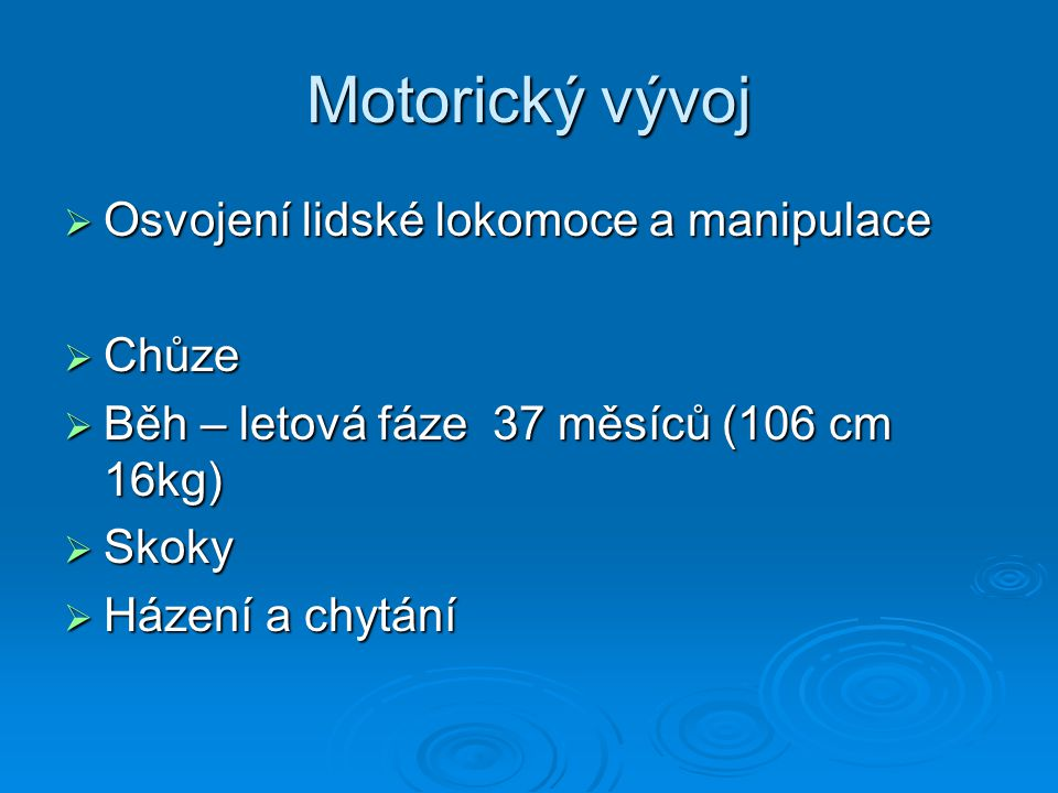 Motorický vývoj  Osvojení lidské lokomoce a manipulace  Chůze  Běh – letová fáze 37 měsíců (106 cm 16kg)  Skoky  Házení a chytání