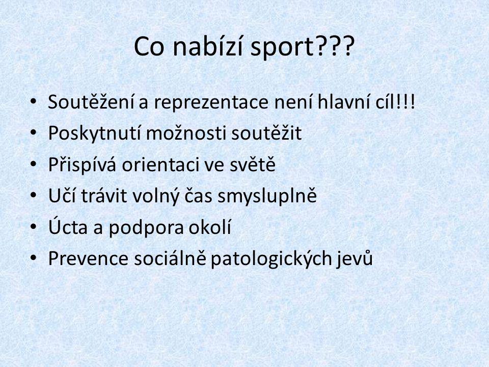 Co nabízí sport??? Soutěžení a reprezentace není hlavní cíl!!! Poskytnutí možnosti soutěžit Přispívá orientaci ve světě Učí trávit volný čas smyslupln