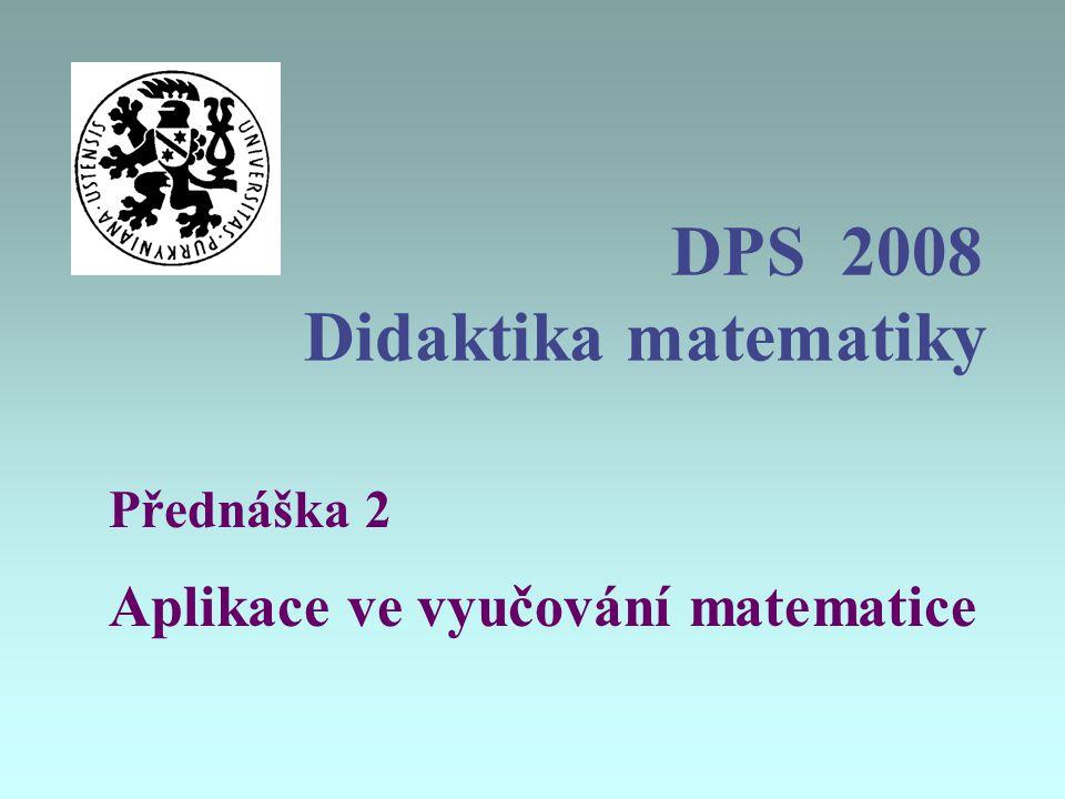 DPS 2008 Didaktika matematiky Přednáška 2 Aplikace ve vyučování matematice