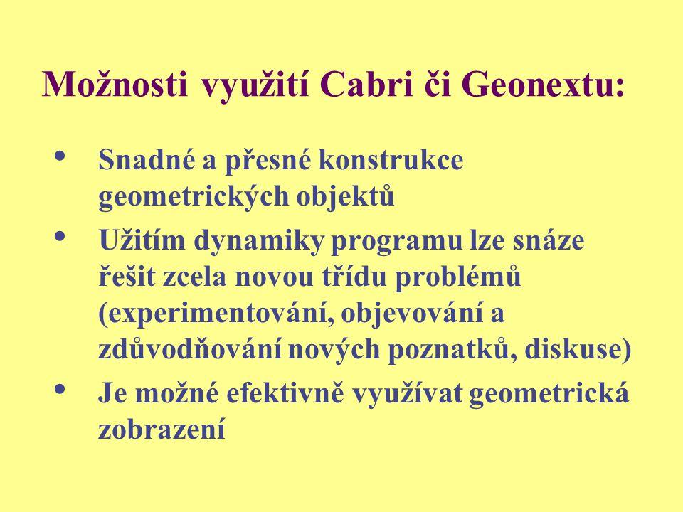 Možnosti využití Cabri či Geonextu: Snadné a přesné konstrukce geometrických objektů Užitím dynamiky programu lze snáze řešit zcela novou třídu problé