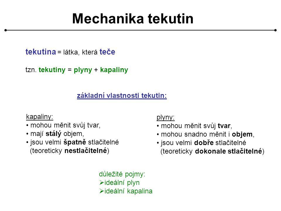 Mechanika tekutin tekutina = látka, která teče tzn. tekutiny = plyny + kapaliny základní vlastnosti tekutin: kapaliny: mohou měnit svůj tvar, mají stá