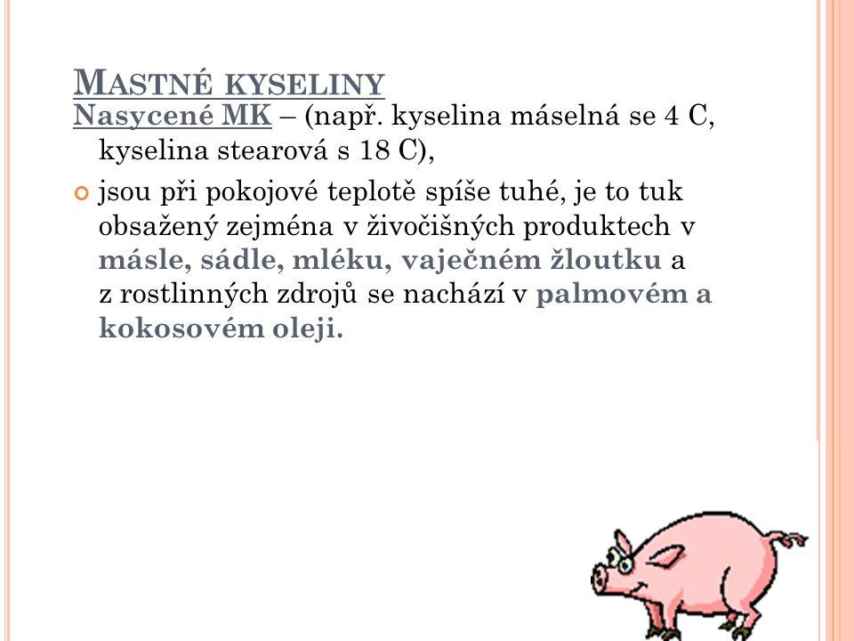 M ASTNÉ KYSELINY Nasycené MK – (např. kyselina máselná se 4 C, kyselina stearová s 18 C), jsou při pokojové teplotě spíše tuhé, je to tuk obsažený zej