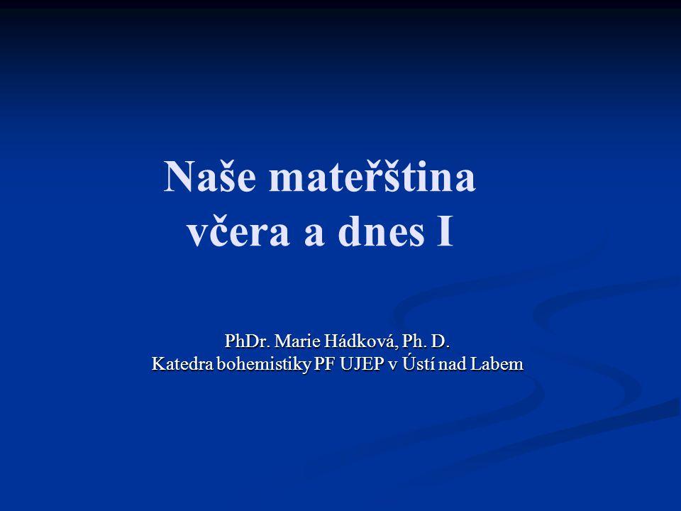 Naše mateřština včera a dnes I PhDr. Marie Hádková, Ph. D. Katedra bohemistiky PF UJEP v Ústí nad Labem