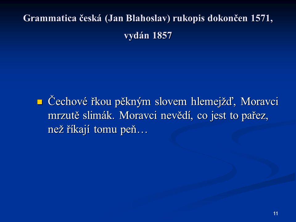 11 Grammatica česká (Jan Blahoslav) rukopis dokončen 1571, vydán 1857 Čechové řkou pěkným slovem hlemejžď, Moravci mrzutě slimák. Moravci nevědí, co j