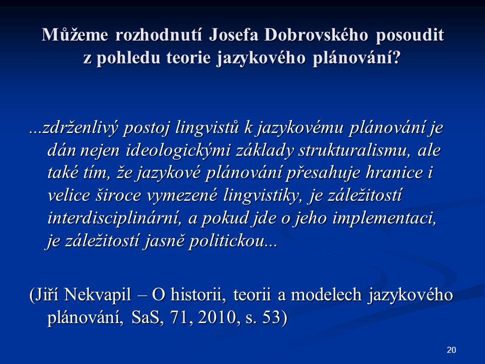 20 Můžeme rozhodnutí Josefa Dobrovského posoudit z pohledu teorie jazykového plánování?...zdrženlivý postoj lingvistů k jazykovému plánování je dán ne
