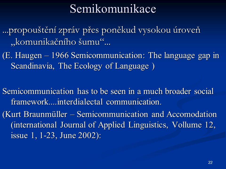 """22 Semikomunikace...propouštění zpráv přes poněkud vysokou úroveň """"komunikačního šumu""""... (E. Haugen – 1966 Semicommunication: The language gap in Sca"""