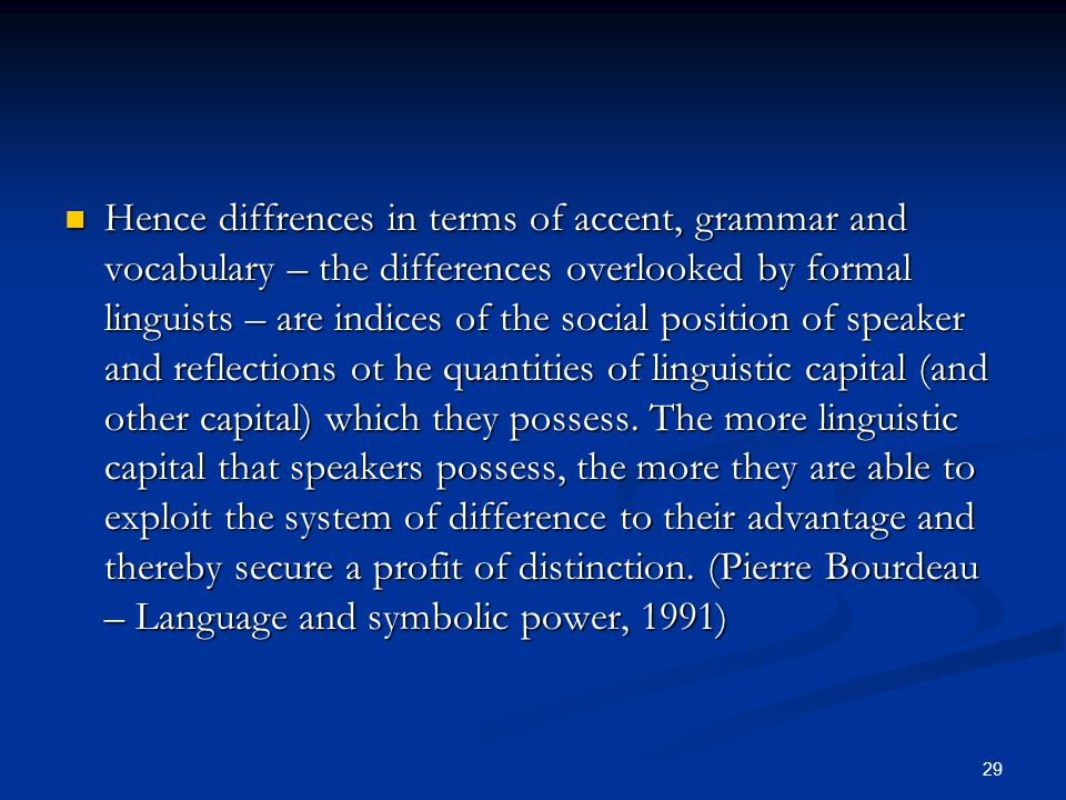 29 Hence diffrences in terms of accent, grammar and vocabulary – the differences overlooked by formal linguists – are indices of the social position o