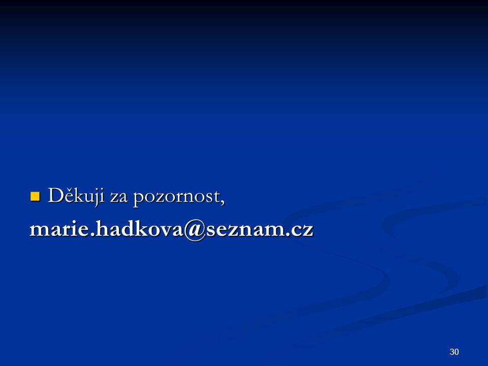 30 Děkuji za pozornost, Děkuji za pozornost,marie.hadkova@seznam.cz