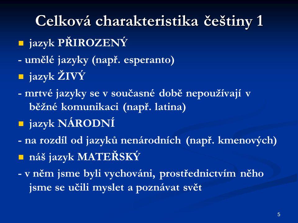 5 Celková charakteristika češtiny 1 jazyk PŘIROZENÝ - umělé jazyky (např. esperanto) jazyk ŽIVÝ - mrtvé jazyky se v současné době nepoužívají v běžné